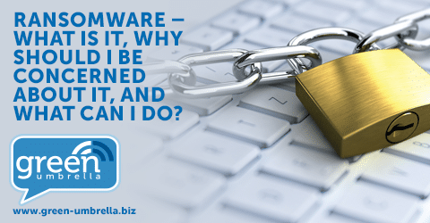 Ransomware – What Is It, Why Should I Be Concerned About It, And What Can I Do?